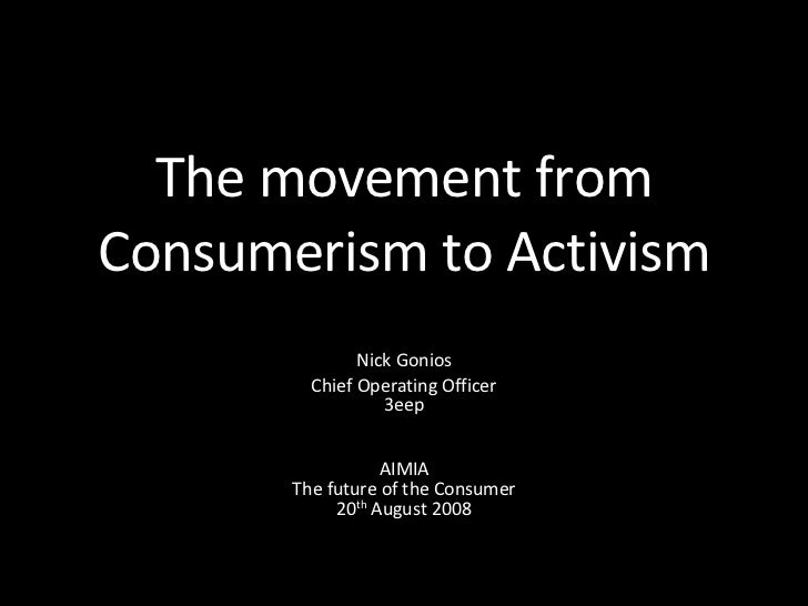The movement from Consumerism to Activism Nick Gonios Chief Operating Officer 3eep AIMIA The future of the Consumer 20 th ...