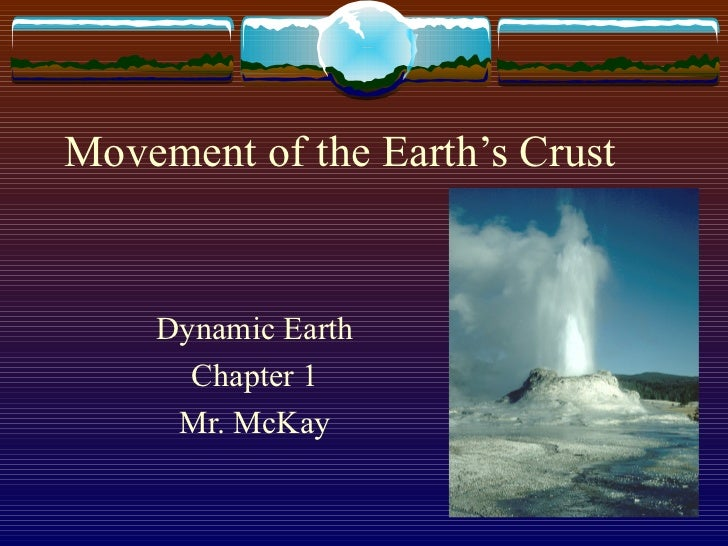 Movement of the Earth's Crust Dynamic Earth Chapter 1 Mr. McKay