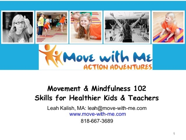 Movement & Mindfulness 102 Skills for Healthier Kids & Teachers Leah Kalish, MA: leah@move-with-me.com www.move-with-me.co...