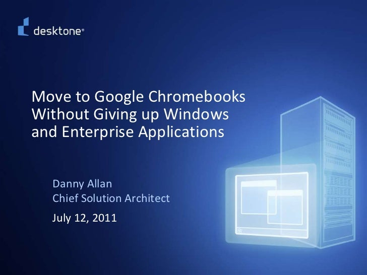 Move to Google ChromebooksWithout Giving up Windowsand Enterprise Applications<br />Danny AllanChief Solution Architect<br...