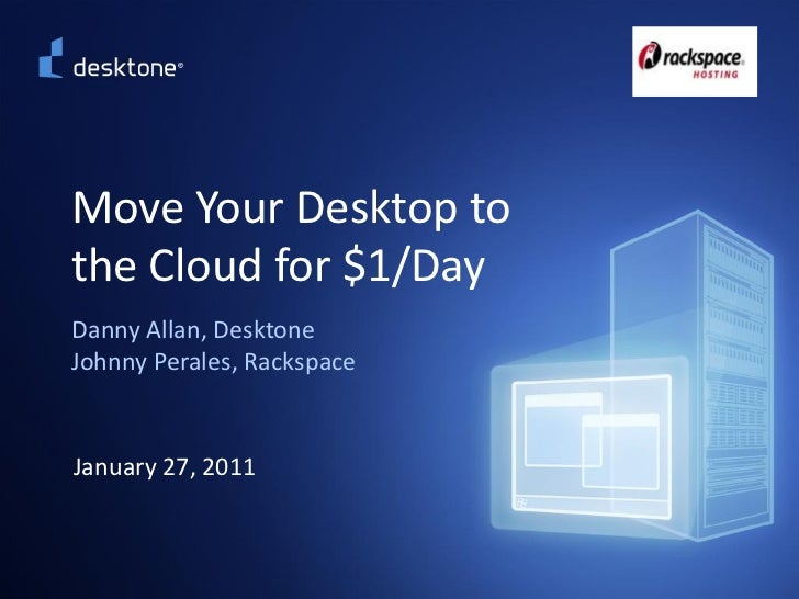Move Your Desktop to          the Cloud for $1/Day          Danny Allan, Desktone          Johnny Perales, Rackspace      ...