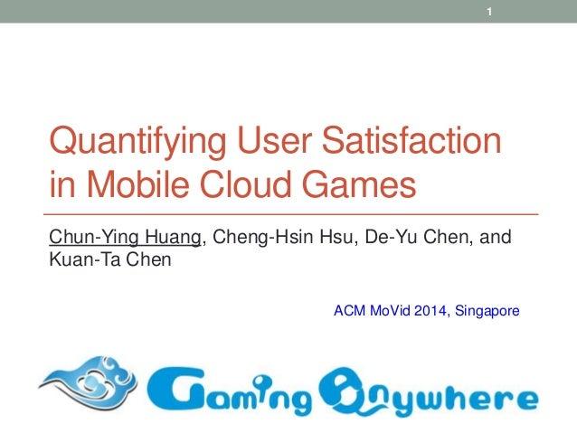 Quantifying User Satisfaction in Mobile Cloud Games Chun-Ying Huang, Cheng-Hsin Hsu, De-Yu Chen, and Kuan-Ta Chen ACM MoVi...