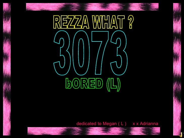 REZZA WHAT ?  bORED (L)  3073 dedicated to Megan ( L )  x x Adrianna