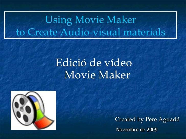 Edició de vídeo  Movie Maker Using Movie Maker to Create Audio-visual materials   Created by Pere Aguadé Novembre de 2009