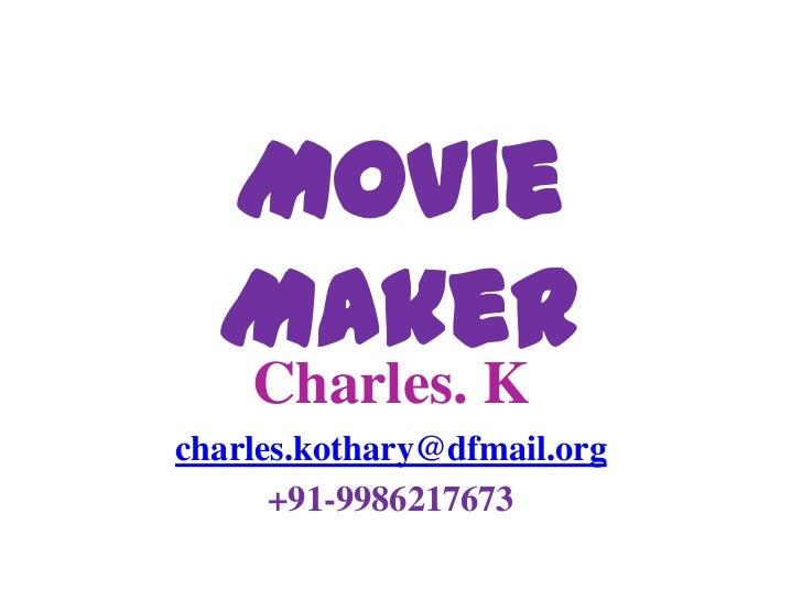 Movie Maker<br />Charles. K<br />charles.kothary@dfmail.org<br />
