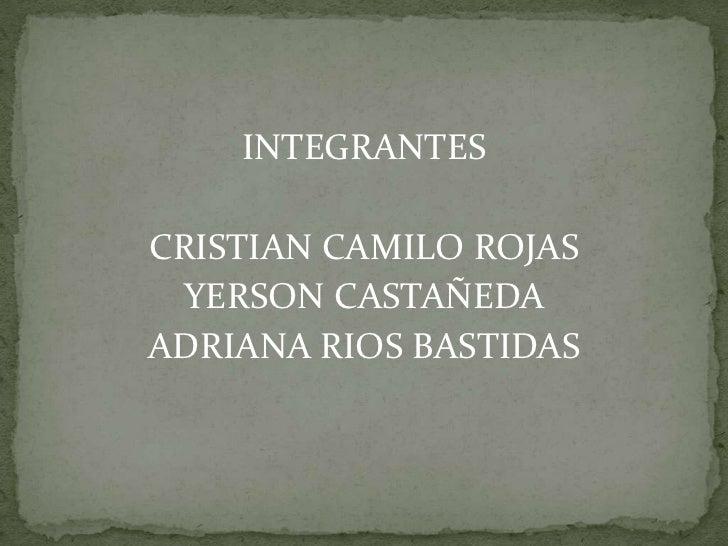 INTEGRANTES <br />CRISTIAN CAMILO ROJAS<br />YERSON CASTAÑEDA<br />ADRIANA RIOS BASTIDAS<br />