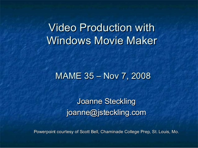 Video Production with Windows Movie Maker MAME 35 – Nov 7, 2008 Joanne Steckling joanne@jsteckling.com Powerpoint courtesy...