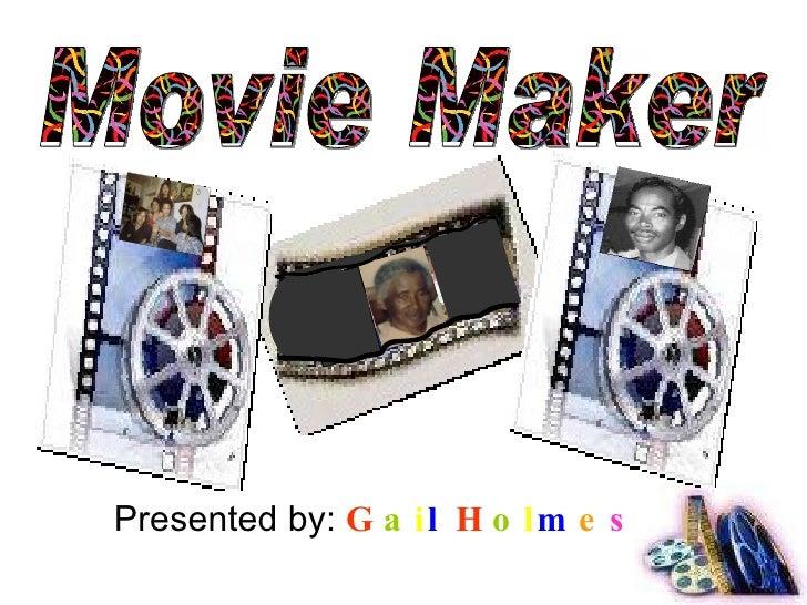 Presented by:  G a i l   H o l m e s Movie Maker