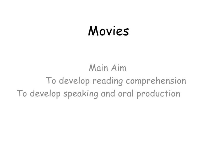 Movies Main Aim To develop reading comprehension  To develop speaking and oral production