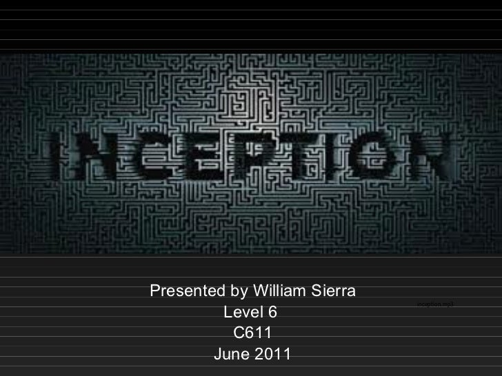Inception Presented by William Sierra Level 6  C611 June 2011