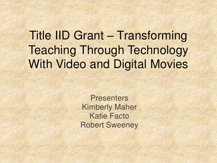 Title IID Grant – TransformingTeaching Through TechnologyWith Video and Digital Movies<br />Presenters <br />Kimberly Mahe...