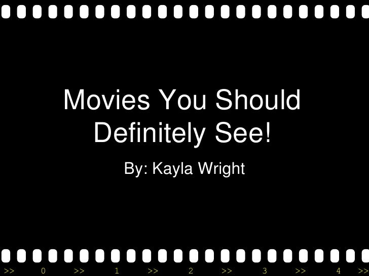 Movies You Should          Definitely See!                  By: Kayla Wright>>   0   >>   1      >>   2   >>     3   >>   ...