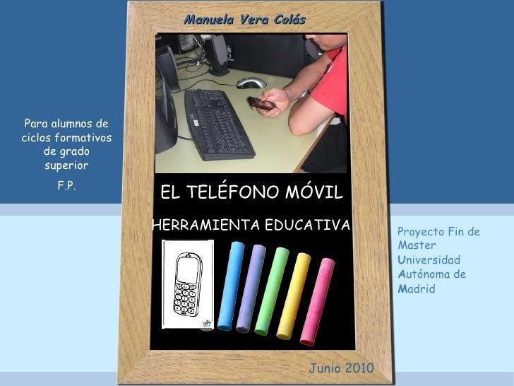 EL TELÉFONO MÓVIL HERRAMIENTA EDUCATIVA   Para alumnos de ciclos formativos de grado superior F.P. Manuela Vera Colás Juni...