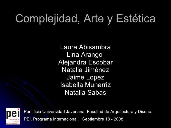 Complejidad, Arte y Est é tica Laura Abisambra Lina Arango  Alejandra Escobar Natalia Jiménez Jaime Lopez Isabella Munarri...