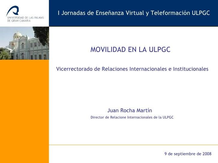 Vicerrectorado de Relaciones Internacionales e Institucionales MOVILIDAD EN LA ULPGC I Jornadas de Enseñanza Virtual y Tel...
