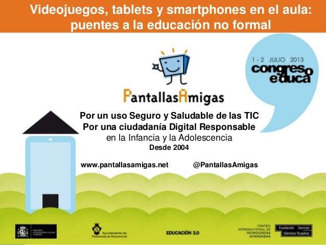 www.PantallasAmigas.net Videojuegos, tablets y smartphones en el aula: puentes a la educación no formal Por un uso Seguro ...