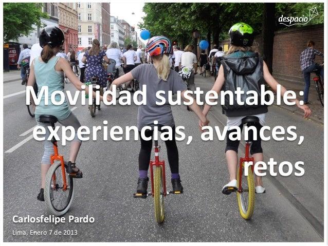 Movilidad sustentable:   experiencias, avances,                    retosCarlosfelipe PardoLima, Enero 7 de 2013