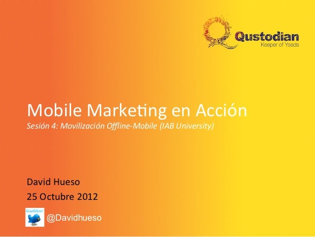 Mobile	  Marke+ng	  en	  Acción	  Sesión	  4:	  Movilización	  Offline-­‐Mobile	  (IAB	  University)	  David	  Hueso	  25	  ...