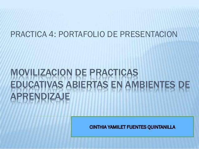 MOVILIZACION DE PRACTICAS EDUCATIVAS ABIERTAS EN AMBIENTES DE APRENDIZAJE PRACTICA 4: PORTAFOLIO DE PRESENTACION CINTHIA Y...