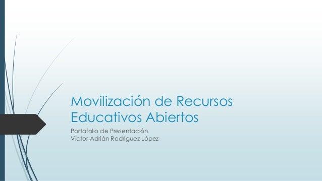 Movilización de Recursos  Educativos Abiertos  Portafolio de Presentación  Víctor Adrián Rodríguez López