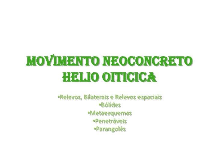 Movimento NeoconcretoHelio Oiticica<br /><ul><li>Relevos, Bilaterais e Relevos espaciais