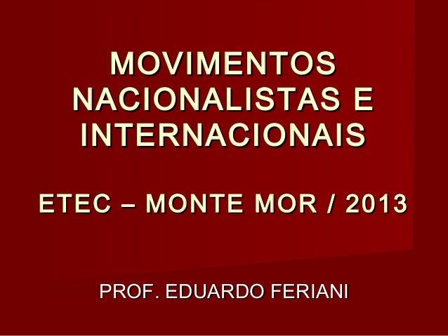 MOVIMENTOS NACIONALISTAS E INTERNACIONAIS ETEC – MONTE MOR / 2013 PROF. EDUARDO FERIANI