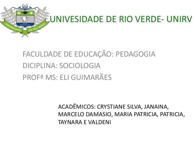 UNIVESIDADE DE RIO VERDE- UNIRV FACULDADE DE EDUCAÇÃO: PEDAGOGIA DICIPLINA: SOCIOLOGIA PROFª MS: ELI GUIMARÃES ACADÊMICOS:...