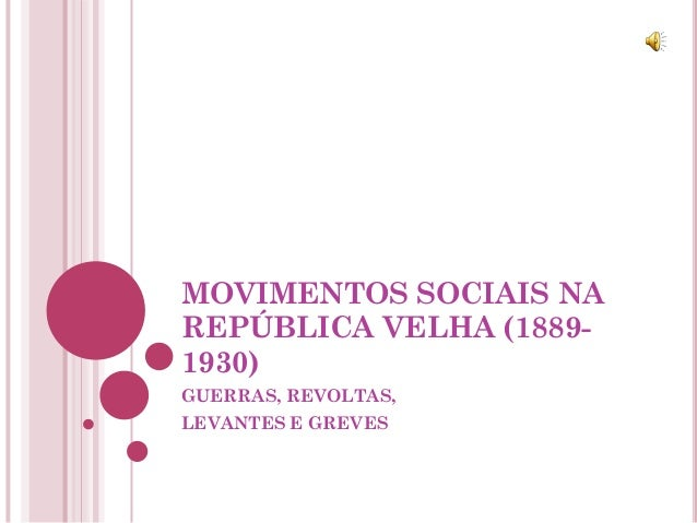 MOVIMENTOS SOCIAIS NAREPÚBLICA VELHA (1889-1930)GUERRAS, REVOLTAS,LEVANTES E GREVES
