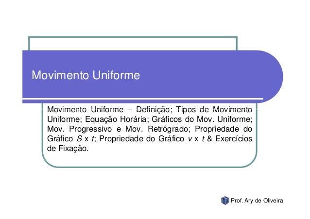 Movimento Uniforme  Movimento Uniforme – Definição; Tipos de Movimento  Uniforme; Equação Horária; Gráficos do Mov. Unifor...