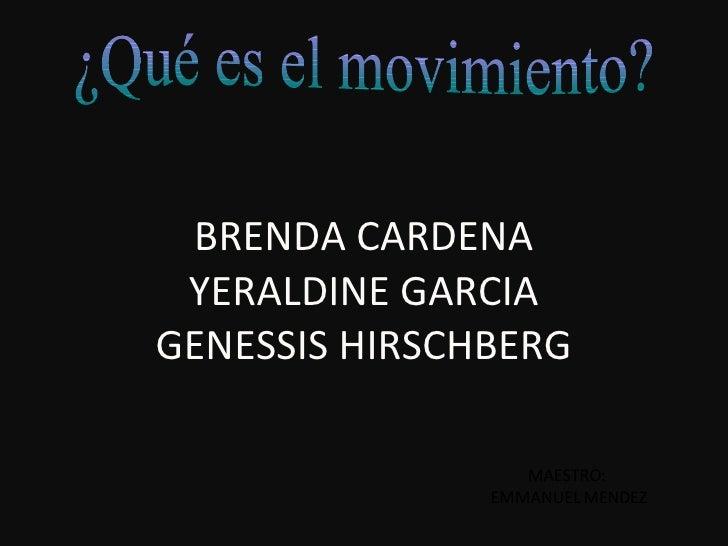 ¿Qué es el movimiento? BRENDA CARDENA YERALDINE GARCIA GENESSIS HIRSCHBERG MAESTRO:  EMMANUEL MENDEZ