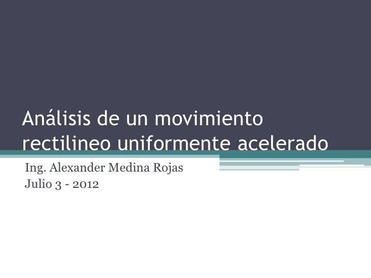 Análisis de un movimientorectilineo uniformente aceleradoIng. Alexander Medina RojasJulio 3 - 2012
