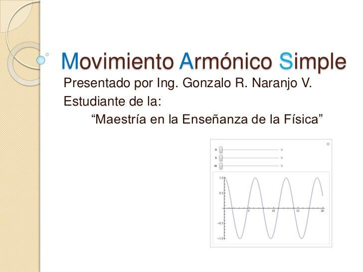 """Movimiento Armónico Simple<br />Presentado por Ing. Gonzalo R. Naranjo V.<br />Estudiante de la:<br /> """"Maestría en la Ens..."""