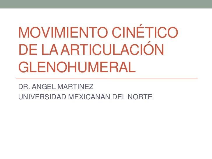 MOVIMIENTO CINÉTICODE LA ARTICULACIÓNGLENOHUMERALDR. ANGEL MARTINEZUNIVERSIDAD MEXICANAN DEL NORTE