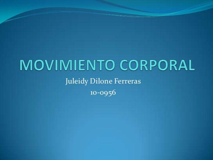 MOVIMIENTO CORPORAL<br />JuleidyDiloneFerreras<br />10-0956<br />