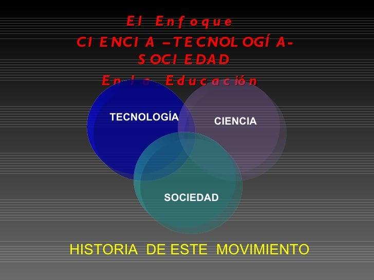 El Enfoque  CIENCIA –TECNOLOGÍA- SOCIEDAD  En la  Educación  HISTORIA  DE ESTE  MOVIMIENTO TECNOLOGÍA CIENCIA SOCIEDAD