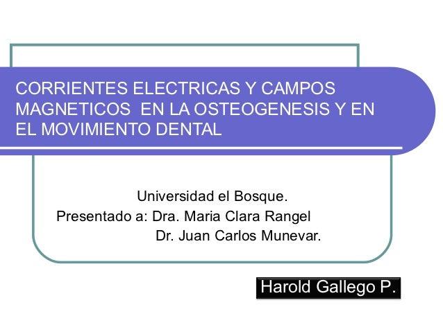 CORRIENTES ELECTRICAS Y CAMPOSMAGNETICOS EN LA OSTEOGENESIS Y ENEL MOVIMIENTO DENTAL              Universidad el Bosque.  ...