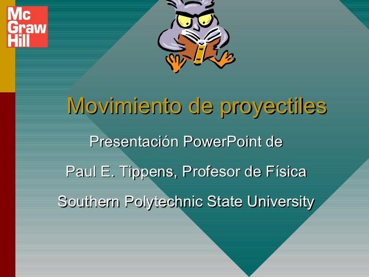 Movimiento de proyectiles    Presentación PowerPoint de Paul E. Tippens, Profesor de FísicaSouthern Polytechnic State Univ...