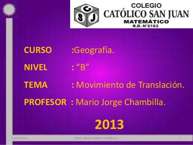 """CURSO :Geografía.NIVEL : """"B""""TEMA : Movimiento de Translación.PROFESOR : Mario Jorge Chambilla.201322/06/2013 PROF: MARIO J..."""