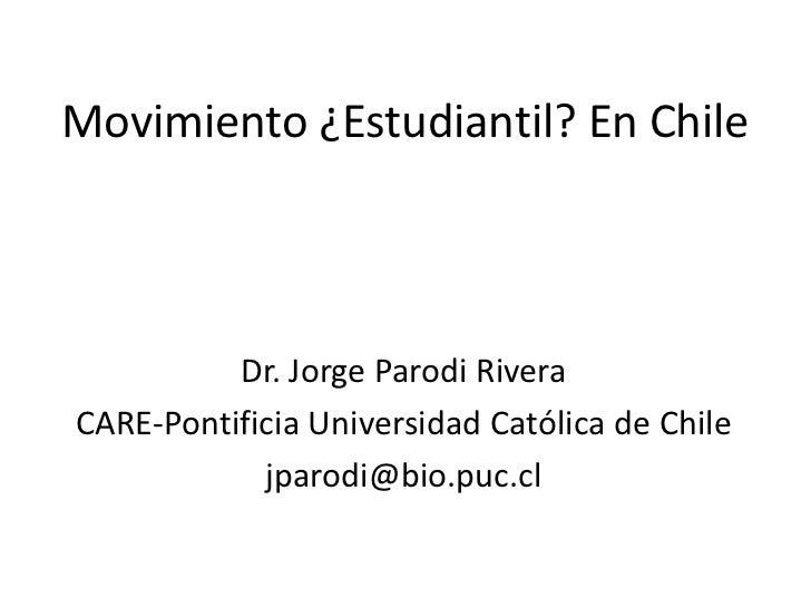 Movimiento ¿Estudiantil? En Chile          Dr. Jorge Parodi RiveraCARE-Pontificia Universidad Católica de Chile           ...