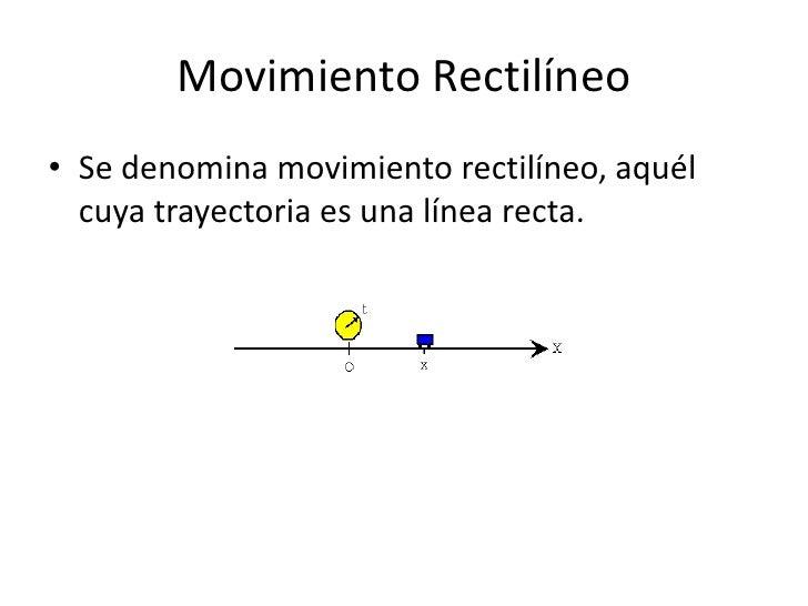 Movimiento Rectilíneo<br />Se denomina movimiento rectilíneo, aquél cuya trayectoria es una línea recta.<br />