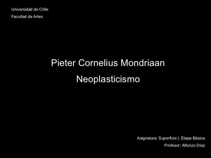 Universidad de Chile Facultad de Artes Pieter Cornelius Mondriaan Neoplasticismo Asignatura: Superficie I, Etapa Básica Pr...