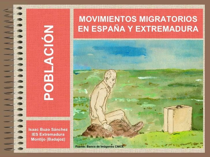 POBLACIÓN Isaac Buzo Sánchez IES Extremadura Montijo (Badajoz) MOVIMIENTOS MIGRATORIOS EN ESPAÑA Y EXTREMADURA Fuente: Ban...