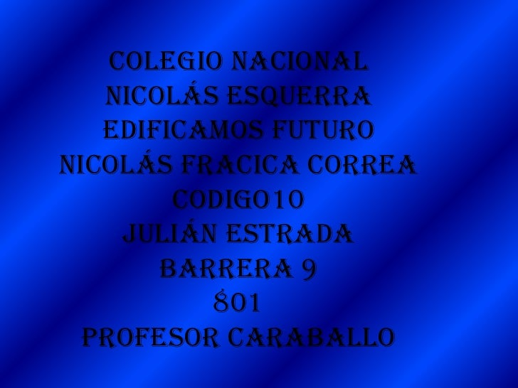 Colegio nacional   Nicolás Esquerra   Edificamos futuroNicolás fracica correa        codigo10     Julián estrada       bar...
