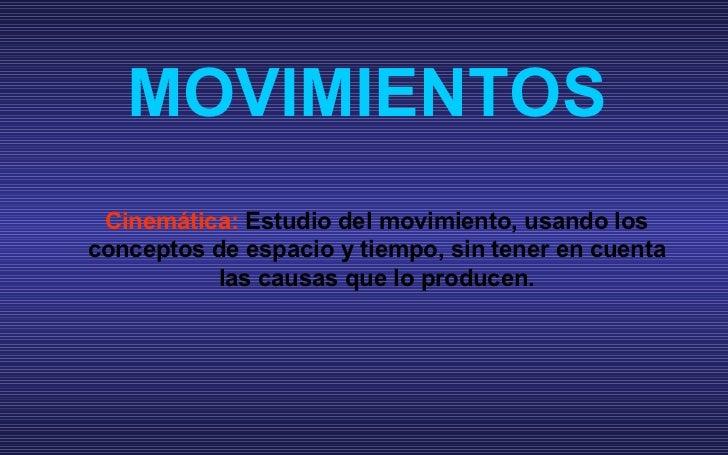 MOVIMIENTOS Cinem ática:  Estudio del movimiento, usando los conceptos de espacio y tiempo, sin tener en cuenta las causas...