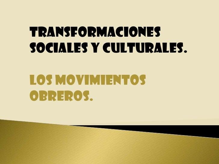 TRANSFORMACIONES SOCIALES Y CULTURALES.<br />LOS MOVIMIENTOS OBREROS.<br />