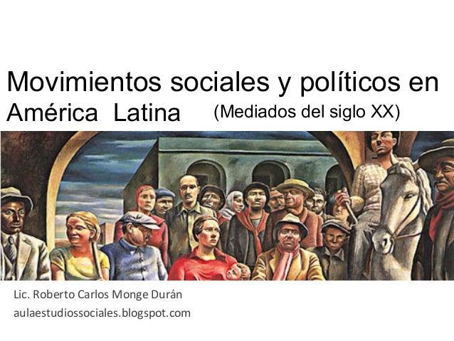 Movimientos sociales y políticos enAmérica Latina Lic. Roberto Carlos Monge Durán aulaestudiossociales.blogspo...