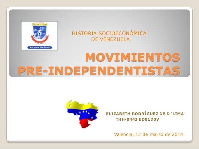 MOVIMIENTOS PRE-INDEPENDENTISTAS ELIZABETH RODRÍGUEZ DE D´LIMA THH-0443 ED01D0V HISTORIA SOCIOECONÓMICA DE VENEZUELA Valen...