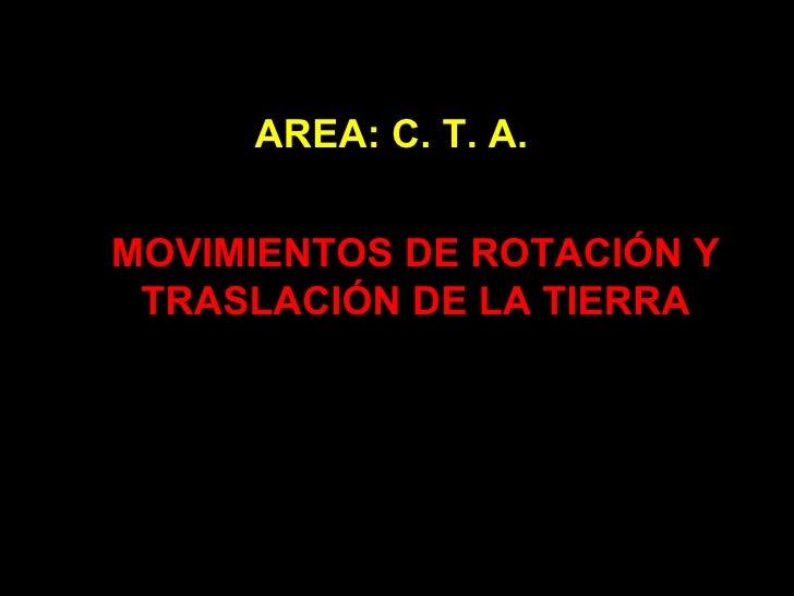 MOVIMIENTOS DE ROTACIÓN Y TRASLACIÓN DE LA TIERRA AREA: C. T. A.