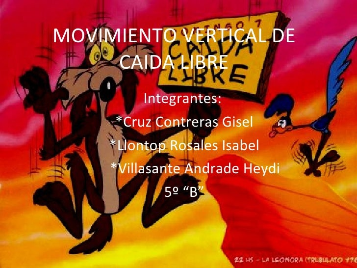 MOVIMIENTO VERTICAL DE CAIDA LIBRE Integrantes:  *Cruz Contreras Gisel *Llontop Rosales Isabel *Villasante Andrade Heydi 5...