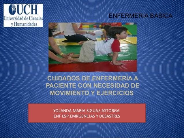 ENFERMERIA BASICA  CUIDADOS DE ENFERMERÍA A PACIENTE CON NECESIDAD DE MOVIMIENTO Y EJERCICIOS YOLANDA MARIA SIGUAS ASTORGA...